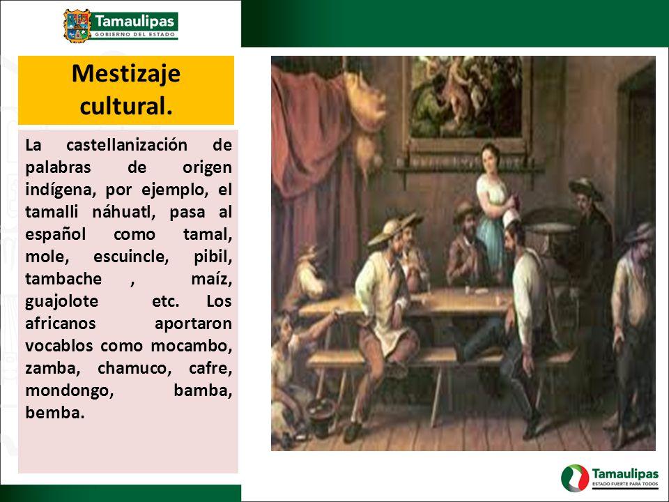 Mestizaje cultural. La castellanización de palabras de origen indígena, por ejemplo, el tamalli náhuatl, pasa al español como tamal, mole, escuincle,