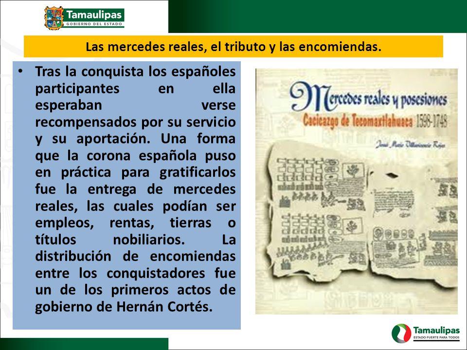 Las mercedes reales, el tributo y las encomiendas. Tras la conquista los españoles participantes en ella esperaban verse recompensados por su servicio