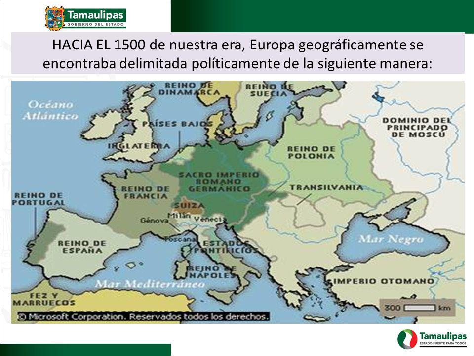 HACIA EL 1500 de nuestra era, Europa geográficamente se encontraba delimitada políticamente de la siguiente manera: