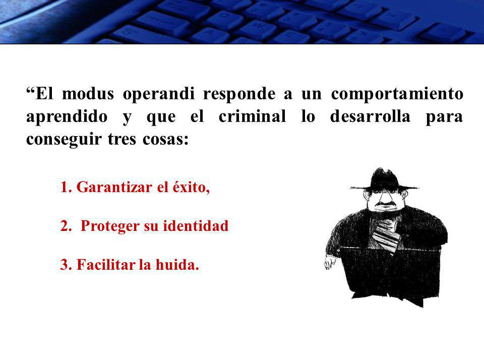 El modus operandi responde a un comportamiento aprendido y que el criminal lo desarrolla para conseguir tres cosas: 1. Garantizar el éxito, 2. Protege