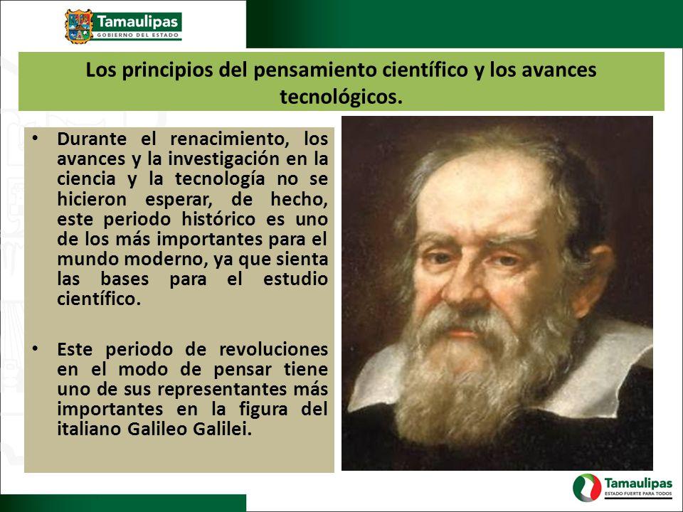 Los principios del pensamiento científico y los avances tecnológicos. Durante el renacimiento, los avances y la investigación en la ciencia y la tecno