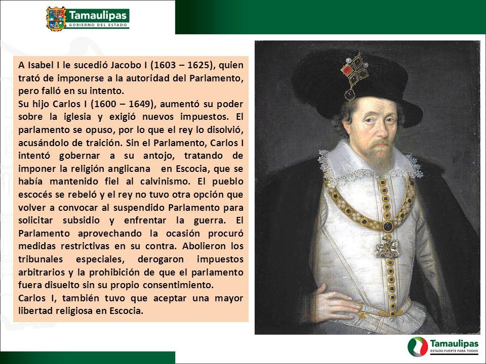 A Isabel I le sucedió Jacobo I (1603 – 1625), quien trató de imponerse a la autoridad del Parlamento, pero falló en su intento. Su hijo Carlos I (1600