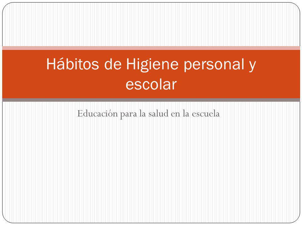 Educación para la salud en la escuela Hábitos de Higiene personal y escolar