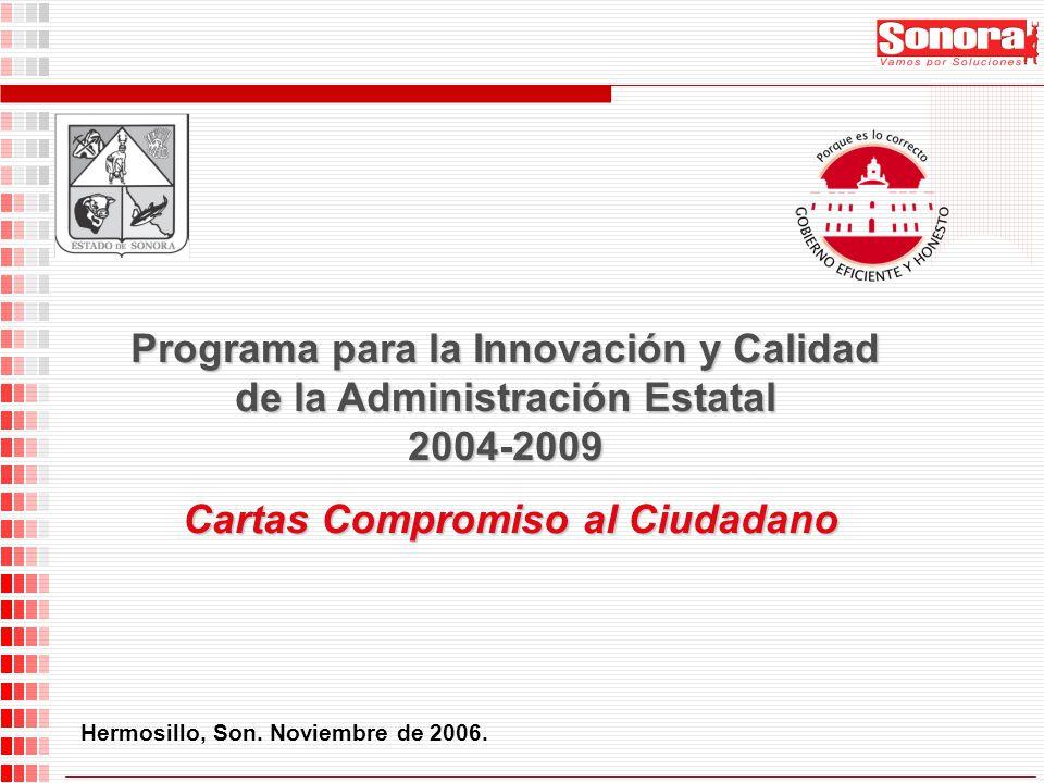 Hermosillo, Son. Noviembre de 2006. Programa para la Innovación y Calidad de la Administración Estatal 2004-2009 Cartas Compromiso al Ciudadano Cartas