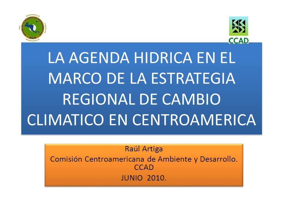 LA AGENDA HIDRICA EN EL MARCO DE LA ESTRATEGIA REGIONAL DE CAMBIO CLIMATICO EN CENTROAMERICA Raúl Artiga Comisión Centroamericana de Ambiente y Desarr