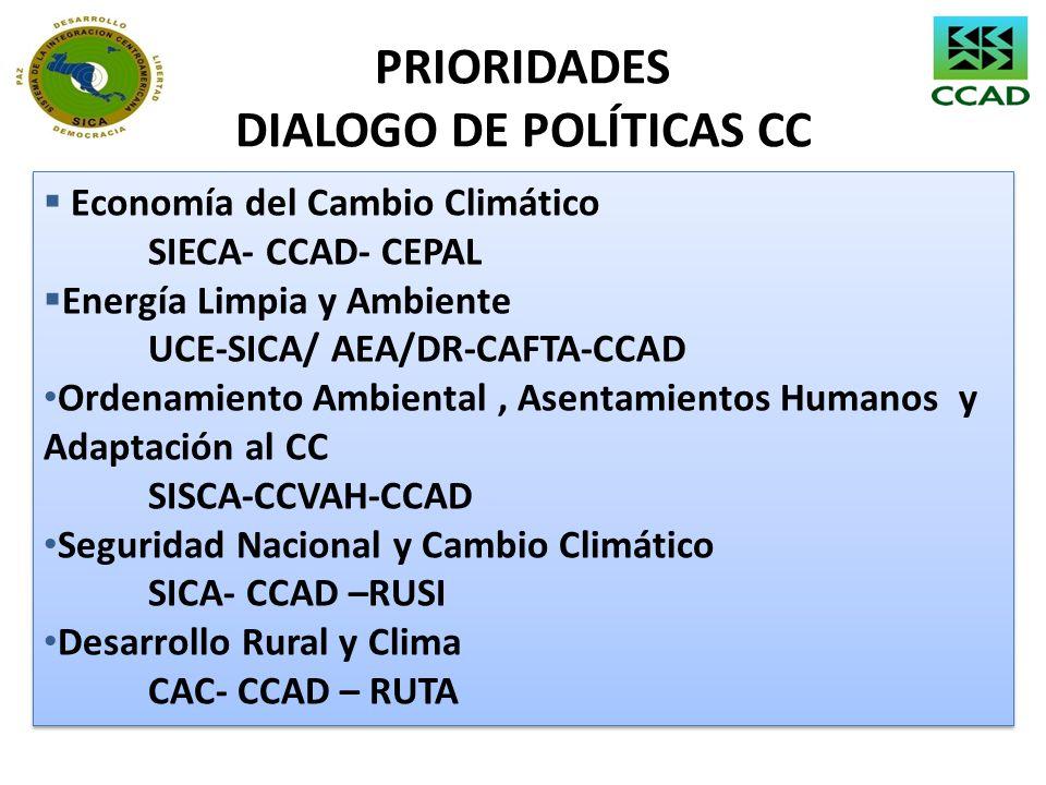 PRIORIDADES DIALOGO DE POLÍTICAS CC Economía del Cambio Climático SIECA- CCAD- CEPAL Energía Limpia y Ambiente UCE-SICA/ AEA/DR-CAFTA-CCAD Ordenamient