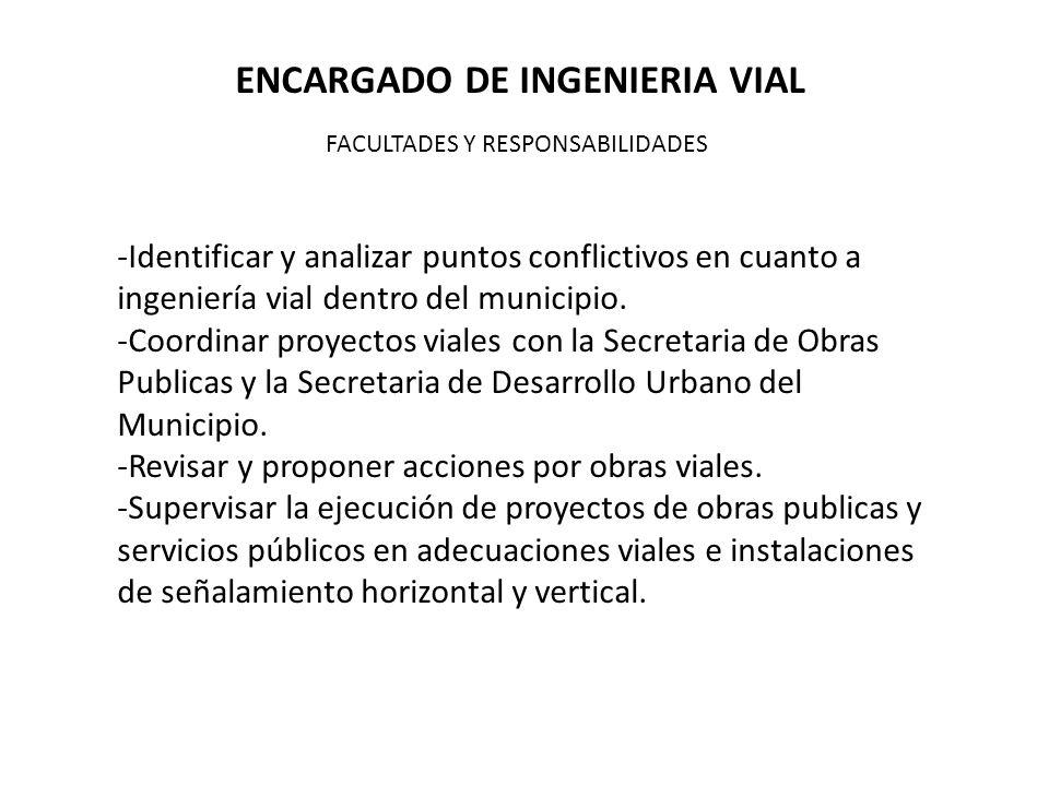 ENCARGADO DE INGENIERIA VIAL FACULTADES Y RESPONSABILIDADES -Identificar y analizar puntos conflictivos en cuanto a ingeniería vial dentro del municipio.