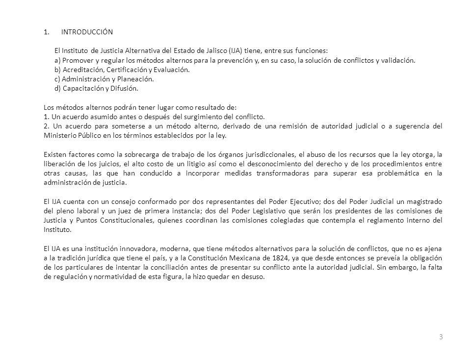 1.INTRODUCCIÓN El Instituto de Justicia Alternativa del Estado de Jalisco (IJA) tiene, entre sus funciones: a) Promover y regular los métodos alternos