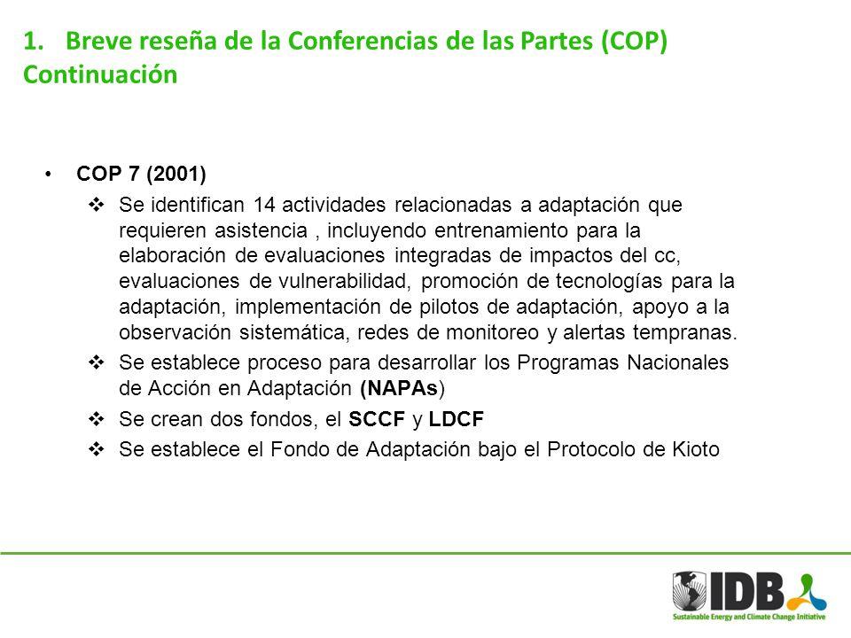 1.Breve reseña de la Conferencias de las Partes (COP) Continuación COP 10 (2004) Se establecen dos líneas de trabajo complementario en adaptación: (i) Plan de trabajo de Nairobi sobre impactos, vulnerabilidad y adaptación y (ii) la adopción de otras medidas para fomentar la adaptación COP 13 (2007) Se establece el Plan de Acción de Bali y se identifica la necesidad de aumentar las acciones en adaptación Se centra en el tema relacionado a la provisión de fuentes financieras adicionales y de inversión como también tecnología para apoyar la adaptación Se establece el Ad-hoc Working Group On Long-term Cooperative Action (AWG-LCA).