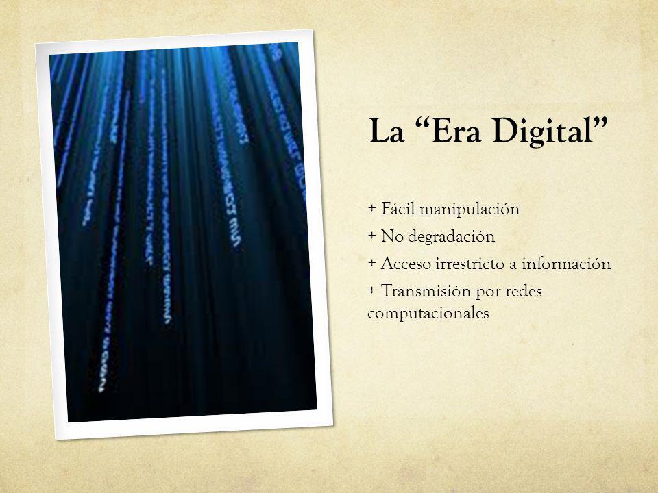 La Era Digital + Fácil manipulación + No degradación + Acceso irrestricto a información + Transmisión por redes computacionales