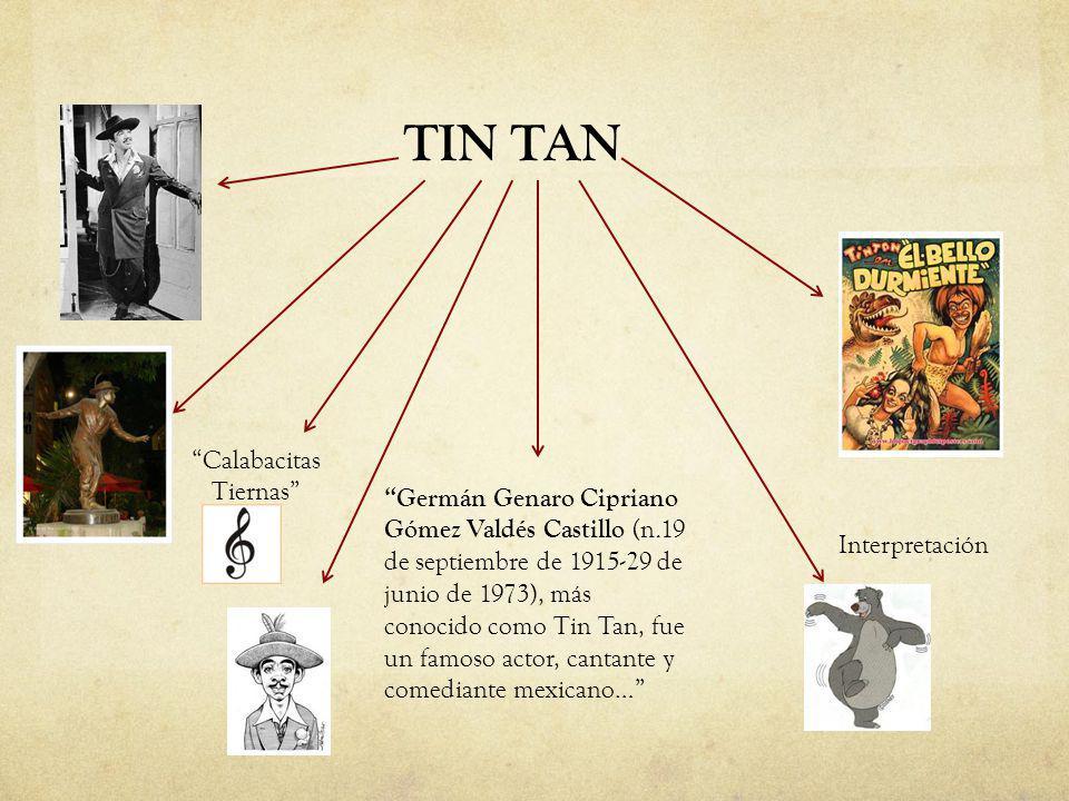TIN TAN Germán Genaro Cipriano Gómez Valdés Castillo (n.19 de septiembre de 1915-29 de junio de 1973), más conocido como Tin Tan, fue un famoso actor,