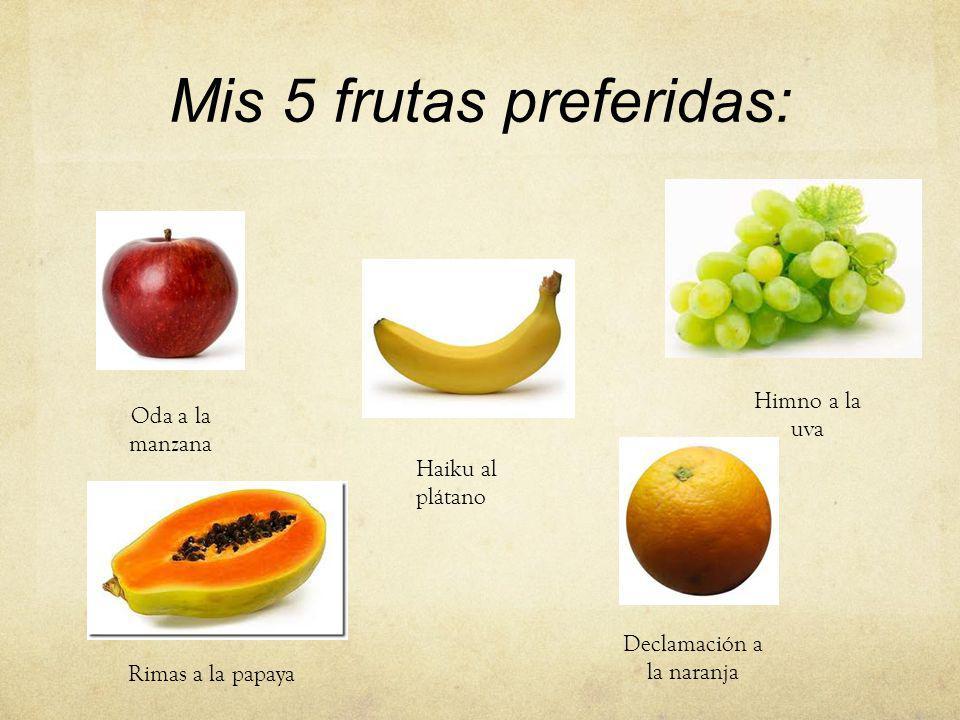 Mis 5 frutas preferidas: Oda a la manzana Haiku al plátano Himno a la uva Declamación a la naranja Rimas a la papaya
