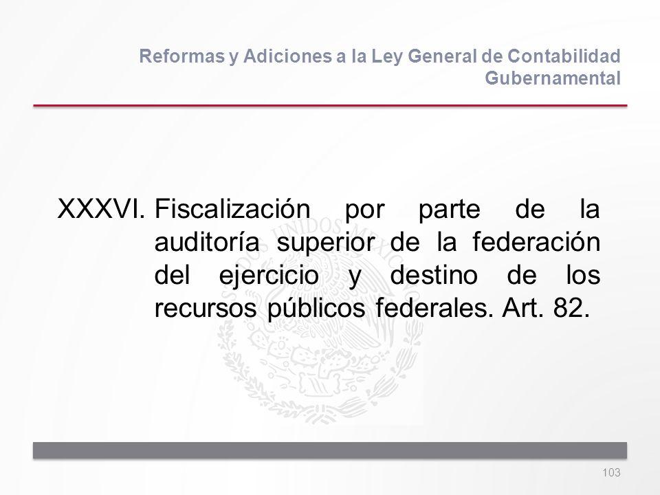 103 XXXVI.Fiscalización por parte de la auditoría superior de la federación del ejercicio y destino de los recursos públicos federales. Art. 82. Refor
