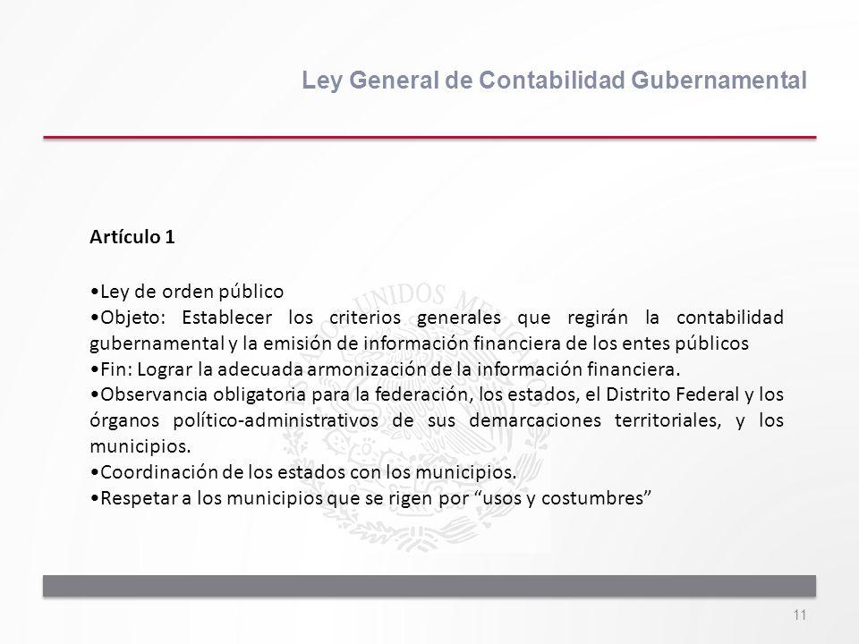 11 Ley General de Contabilidad Gubernamental Artículo 1 Ley de orden público Objeto: Establecer los criterios generales que regirán la contabilidad gu