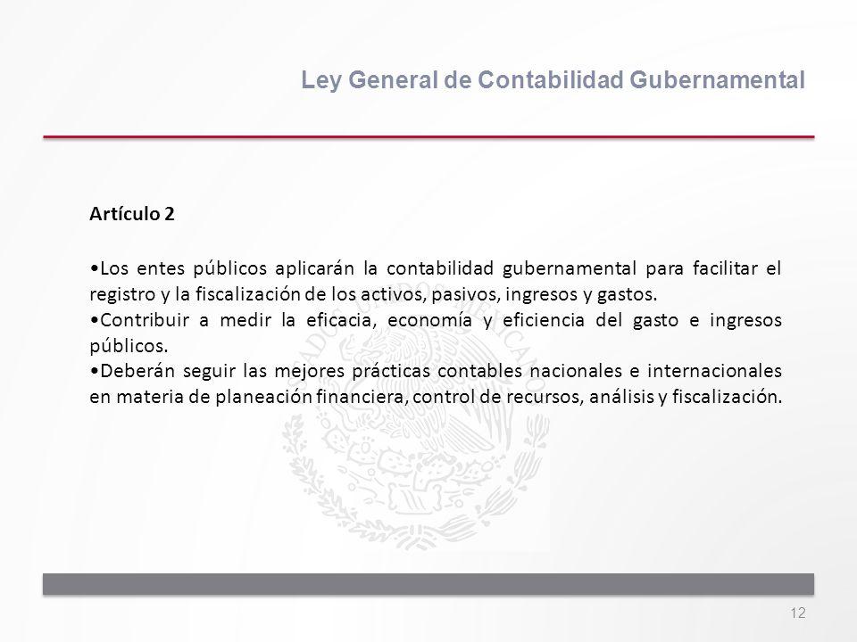 12 Ley General de Contabilidad Gubernamental Artículo 2 Los entes públicos aplicarán la contabilidad gubernamental para facilitar el registro y la fis
