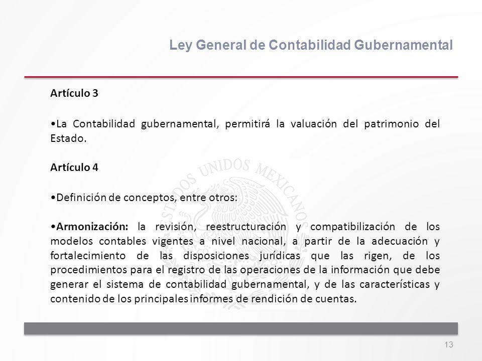 13 Ley General de Contabilidad Gubernamental Artículo 3 La Contabilidad gubernamental, permitirá la valuación del patrimonio del Estado. Artículo 4 De
