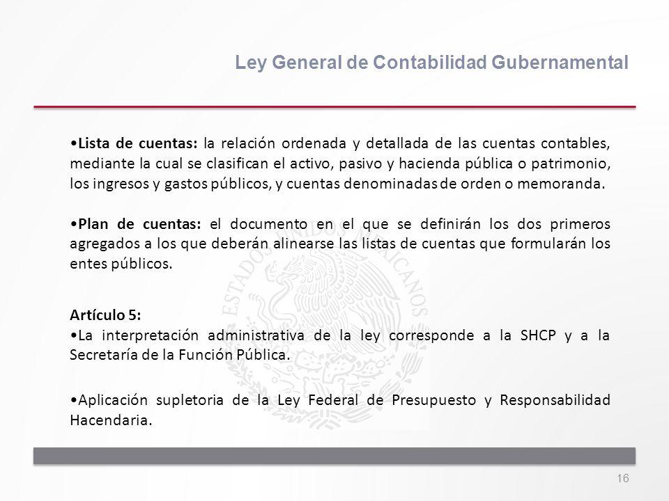 16 Ley General de Contabilidad Gubernamental Lista de cuentas: la relación ordenada y detallada de las cuentas contables, mediante la cual se clasific