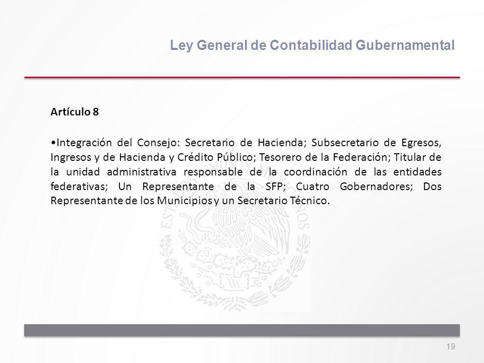 19 Ley General de Contabilidad Gubernamental Artículo 8 Integración del Consejo: Secretario de Hacienda; Subsecretario de Egresos, Ingresos y de Hacie