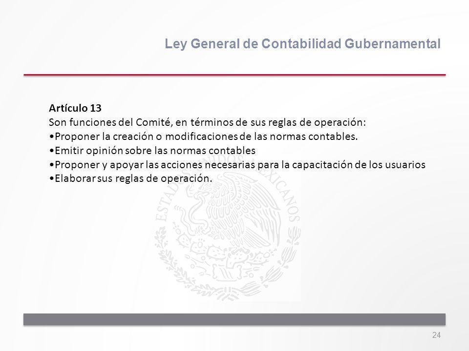 24 Ley General de Contabilidad Gubernamental Artículo 13 Son funciones del Comité, en términos de sus reglas de operación: Proponer la creación o modi
