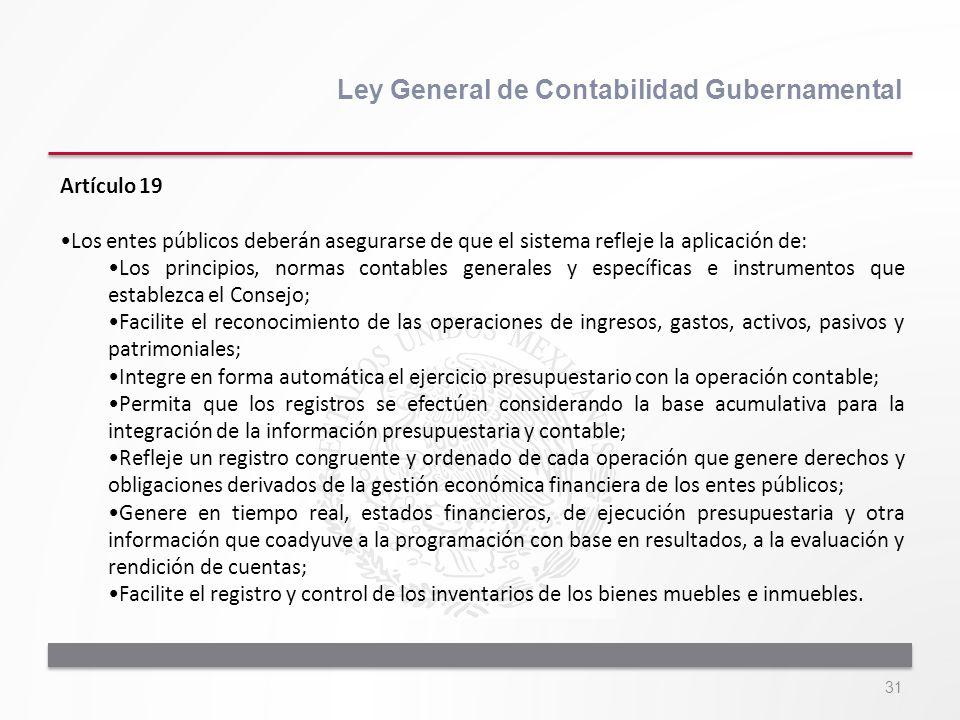 31 Ley General de Contabilidad Gubernamental Artículo 19 Los entes públicos deberán asegurarse de que el sistema refleje la aplicación de: Los princip