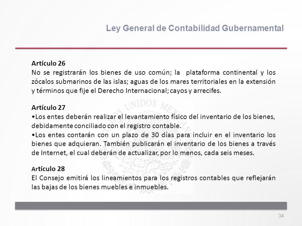 34 Ley General de Contabilidad Gubernamental Artículo 26 No se registrarán los bienes de uso común; la plataforma continental y los zócalos submarinos