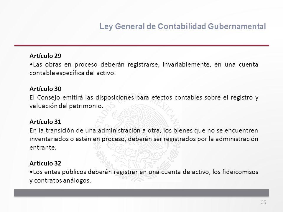 35 Ley General de Contabilidad Gubernamental Artículo 29 Las obras en proceso deberán registrarse, invariablemente, en una cuenta contable específica