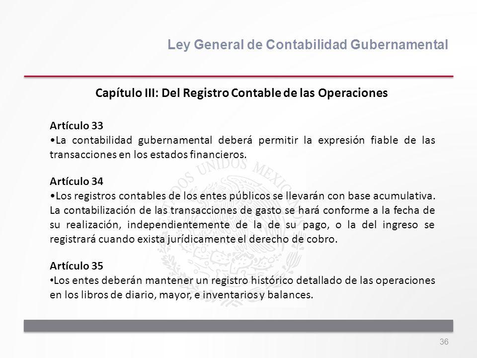 36 Ley General de Contabilidad Gubernamental Artículo 33 La contabilidad gubernamental deberá permitir la expresión fiable de las transacciones en los