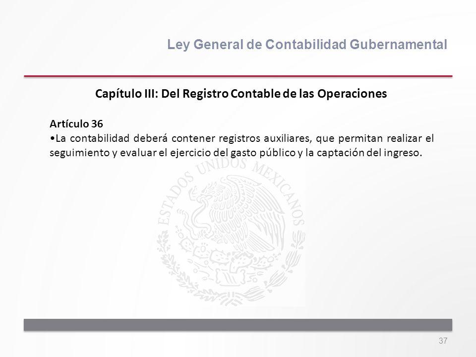 37 Ley General de Contabilidad Gubernamental Artículo 36 La contabilidad deberá contener registros auxiliares, que permitan realizar el seguimiento y