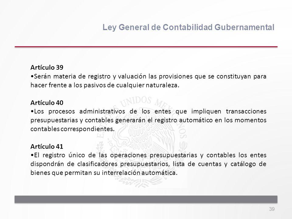 39 Ley General de Contabilidad Gubernamental Artículo 39 Serán materia de registro y valuación las provisiones que se constituyan para hacer frente a