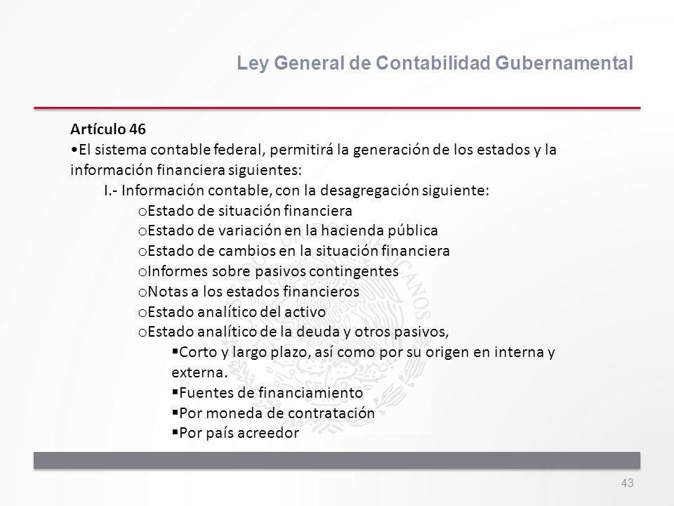 43 Ley General de Contabilidad Gubernamental Artículo 46 El sistema contable federal, permitirá la generación de los estados y la información financie