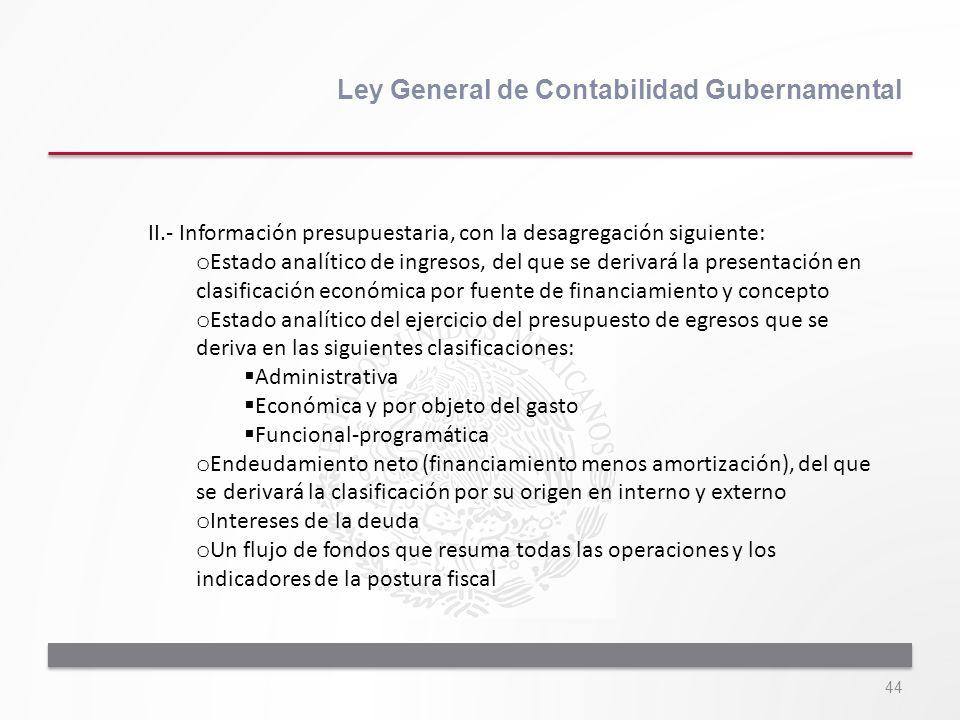 44 Ley General de Contabilidad Gubernamental II.- Información presupuestaria, con la desagregación siguiente: o Estado analítico de ingresos, del que