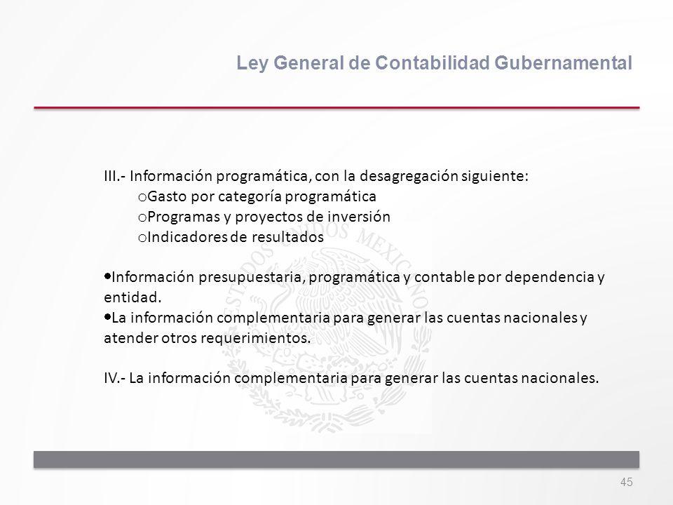 45 Ley General de Contabilidad Gubernamental III.- Información programática, con la desagregación siguiente: o Gasto por categoría programática o Prog