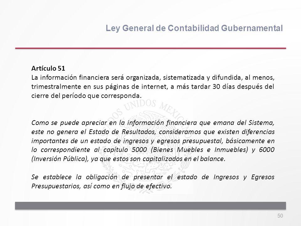 50 Ley General de Contabilidad Gubernamental Artículo 51 La información financiera será organizada, sistematizada y difundida, al menos, trimestralmen