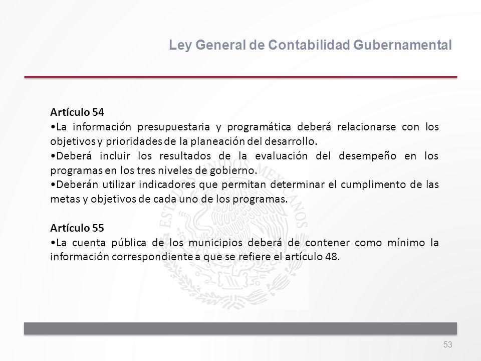 53 Ley General de Contabilidad Gubernamental Artículo 54 La información presupuestaria y programática deberá relacionarse con los objetivos y priorida