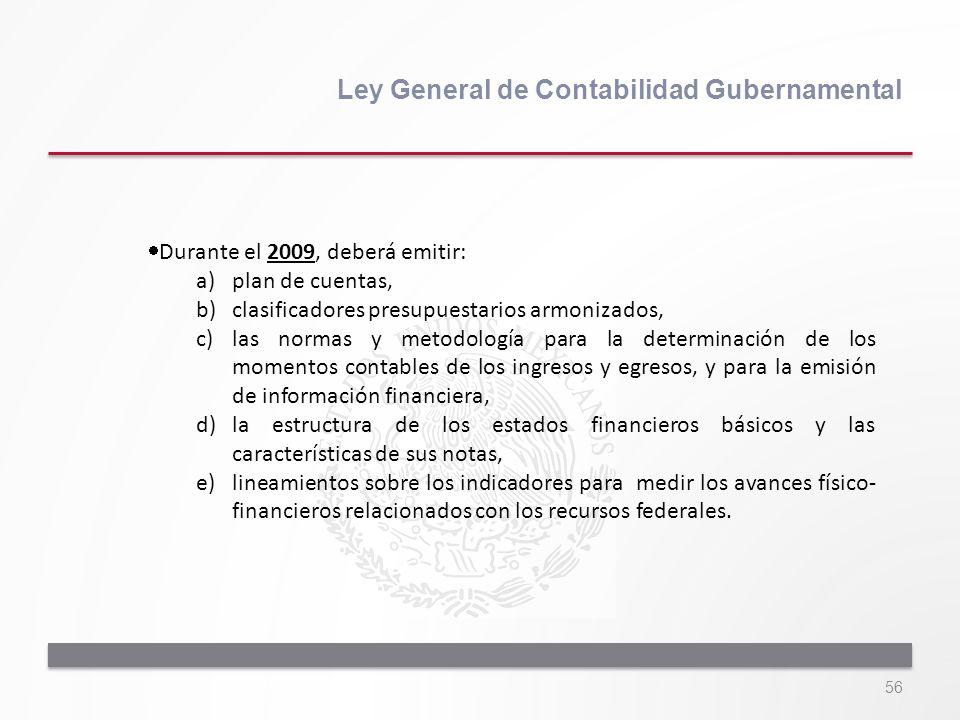 56 Ley General de Contabilidad Gubernamental Durante el 2009, deberá emitir: a)plan de cuentas, b)clasificadores presupuestarios armonizados, c)las no