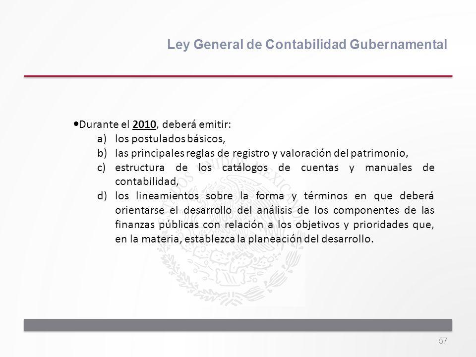 57 Ley General de Contabilidad Gubernamental Durante el 2010, deberá emitir: a)los postulados básicos, b)las principales reglas de registro y valoraci