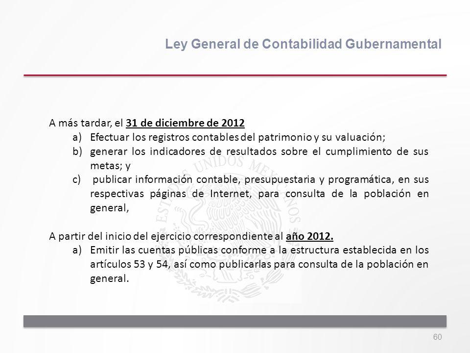 60 Ley General de Contabilidad Gubernamental A más tardar, el 31 de diciembre de 2012 a)Efectuar los registros contables del patrimonio y su valuación
