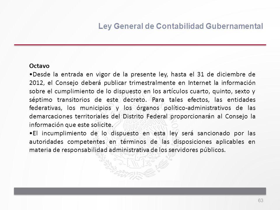 63 Ley General de Contabilidad Gubernamental Octavo Desde la entrada en vigor de la presente ley, hasta el 31 de diciembre de 2012, el Consejo deberá