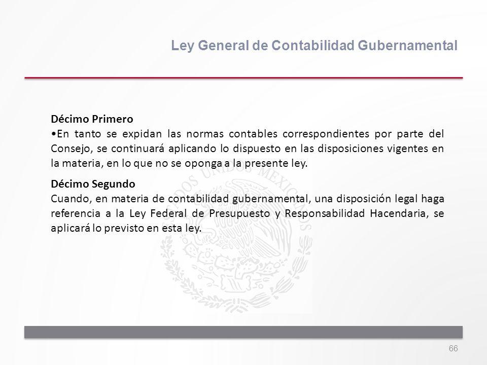 66 Ley General de Contabilidad Gubernamental Décimo Primero En tanto se expidan las normas contables correspondientes por parte del Consejo, se contin