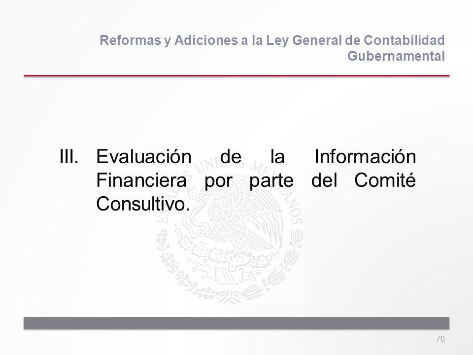 70 III.Evaluación de la Información Financiera por parte del Comité Consultivo. Reformas y Adiciones a la Ley General de Contabilidad Gubernamental