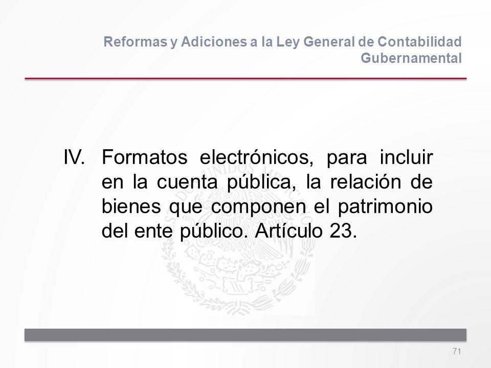 71 IV.Formatos electrónicos, para incluir en la cuenta pública, la relación de bienes que componen el patrimonio del ente público. Artículo 23. Reform
