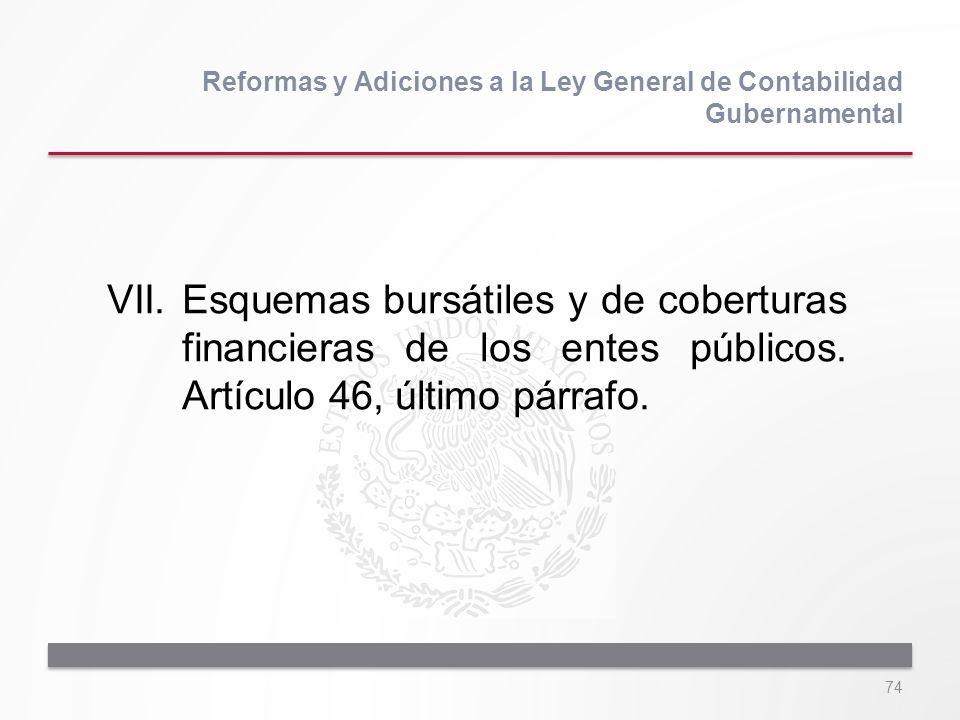 74 VII.Esquemas bursátiles y de coberturas financieras de los entes públicos. Artículo 46, último párrafo. Reformas y Adiciones a la Ley General de Co