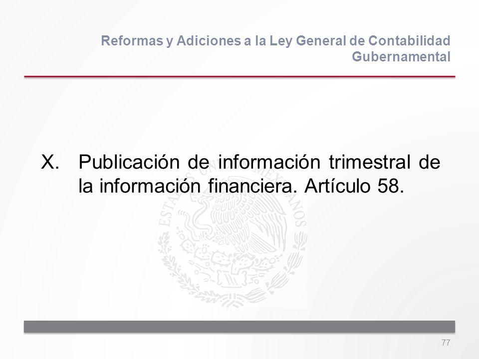 77 X.Publicación de información trimestral de la información financiera. Artículo 58. Reformas y Adiciones a la Ley General de Contabilidad Gubernamen
