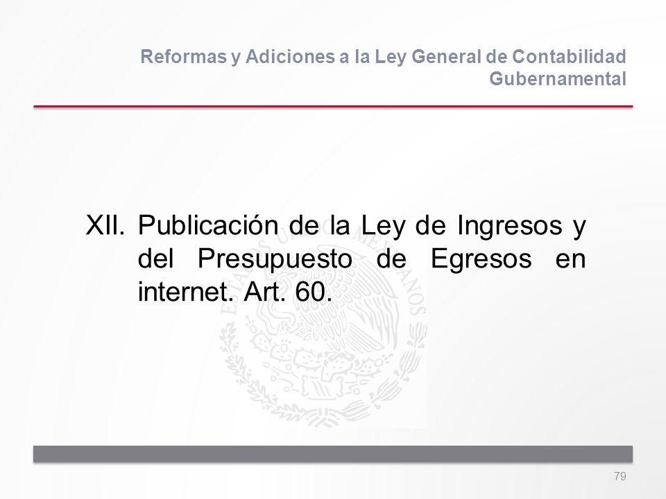 79 XII.Publicación de la Ley de Ingresos y del Presupuesto de Egresos en internet. Art. 60. Reformas y Adiciones a la Ley General de Contabilidad Gube
