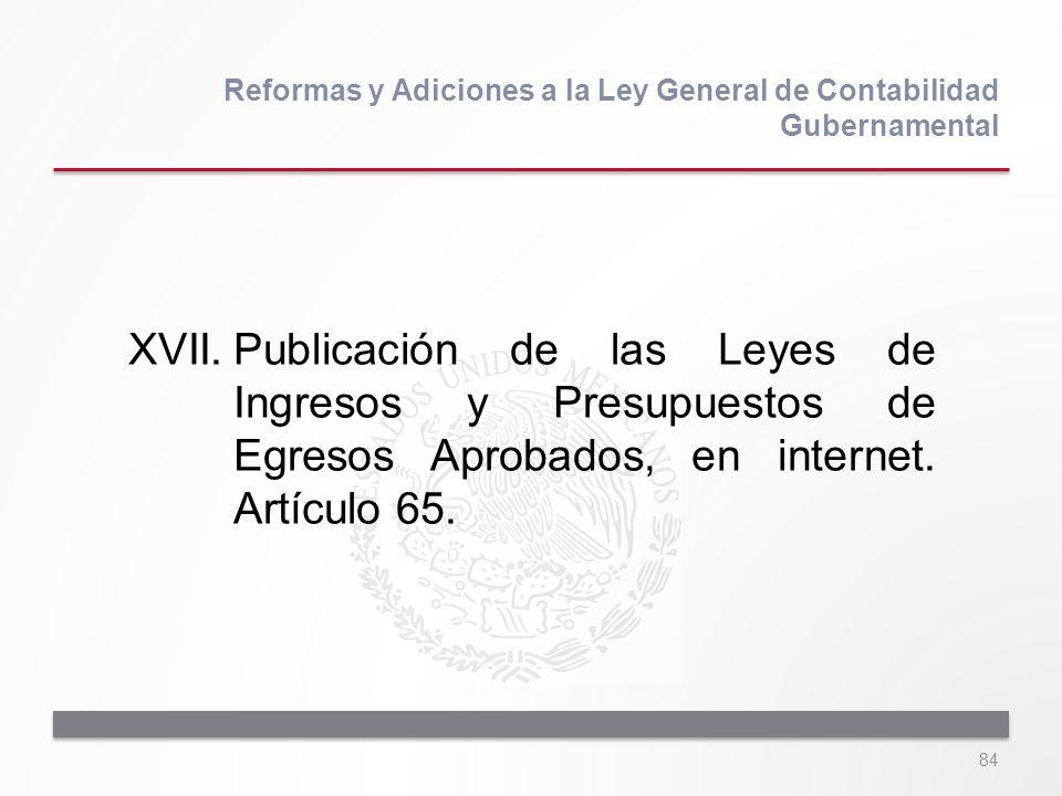 84 XVII.Publicación de las Leyes de Ingresos y Presupuestos de Egresos Aprobados, en internet. Artículo 65. Reformas y Adiciones a la Ley General de C