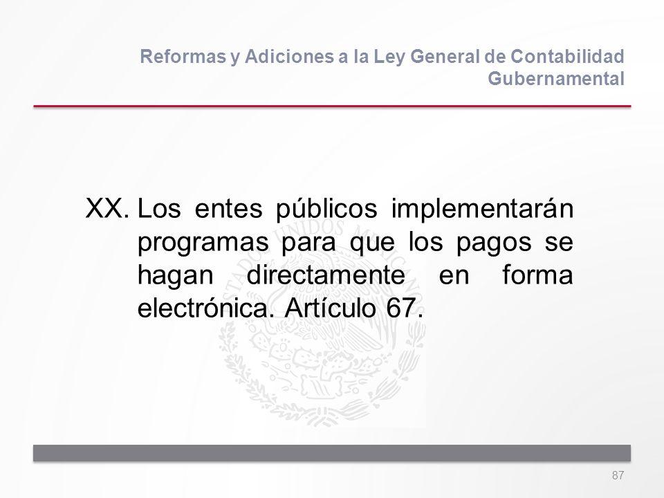 87 XX.Los entes públicos implementarán programas para que los pagos se hagan directamente en forma electrónica. Artículo 67. Reformas y Adiciones a la