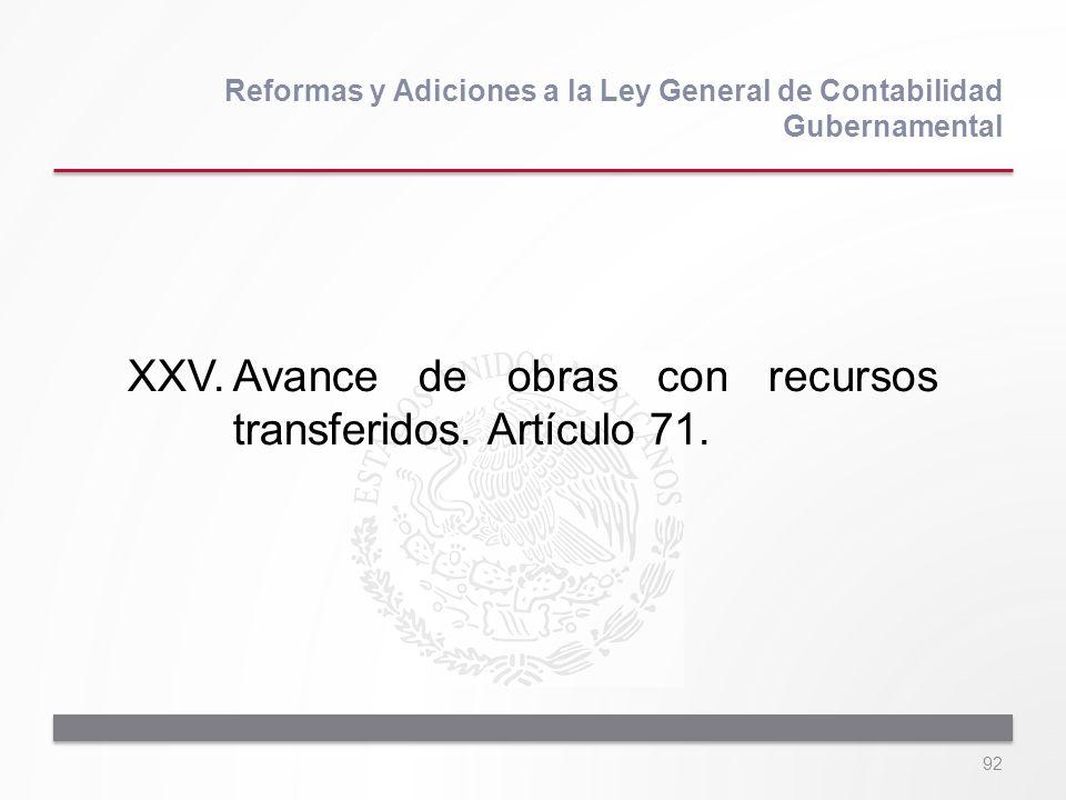 92 XXV.Avance de obras con recursos transferidos. Artículo 71. Reformas y Adiciones a la Ley General de Contabilidad Gubernamental