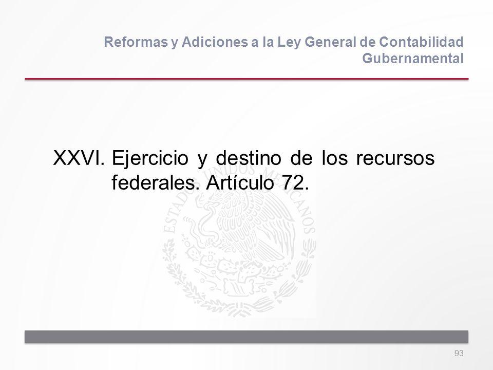 93 XXVI.Ejercicio y destino de los recursos federales. Artículo 72. Reformas y Adiciones a la Ley General de Contabilidad Gubernamental