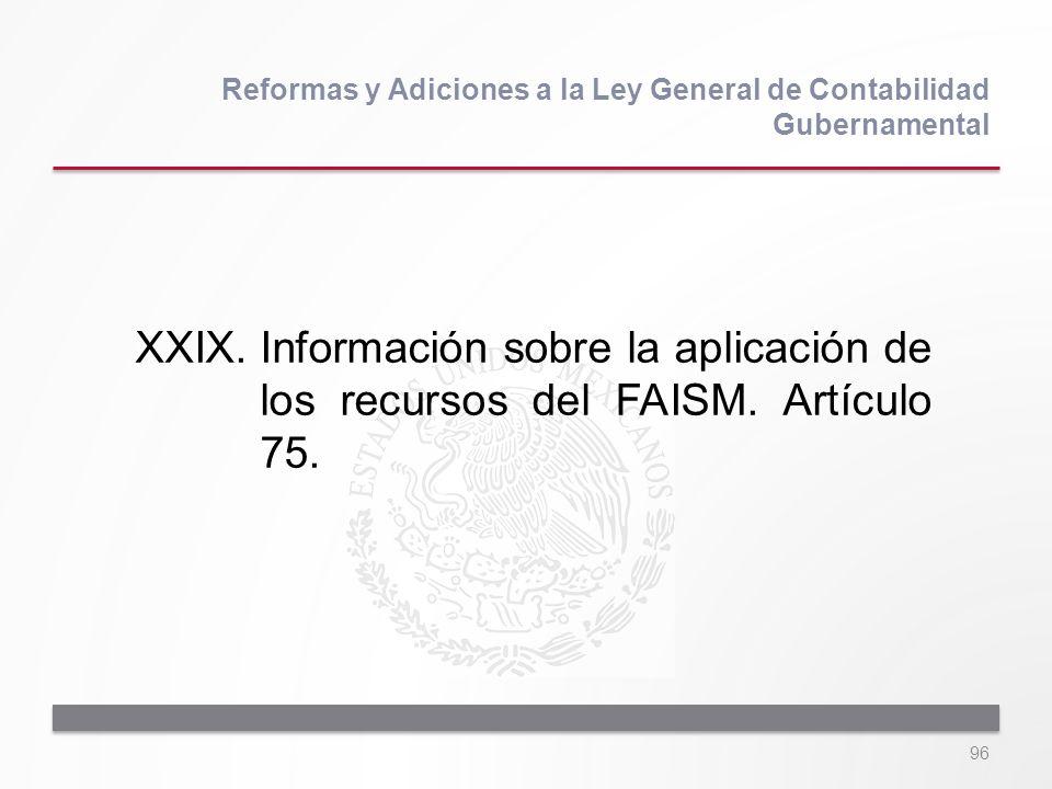 96 XXIX.Información sobre la aplicación de los recursos del FAISM. Artículo 75. Reformas y Adiciones a la Ley General de Contabilidad Gubernamental