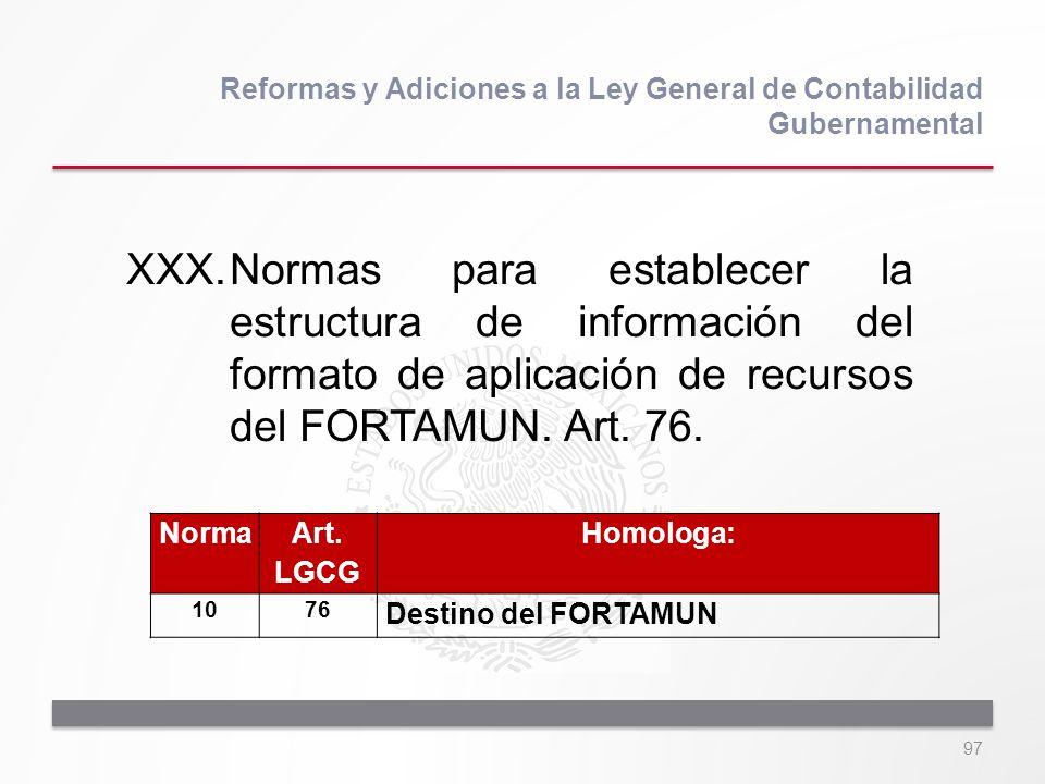 97 XXX.Normas para establecer la estructura de información del formato de aplicación de recursos del FORTAMUN. Art. 76. Reformas y Adiciones a la Ley